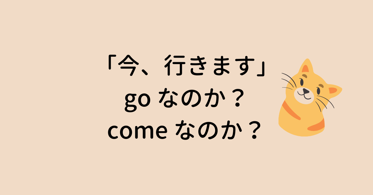 「今行きます」は go か come か
