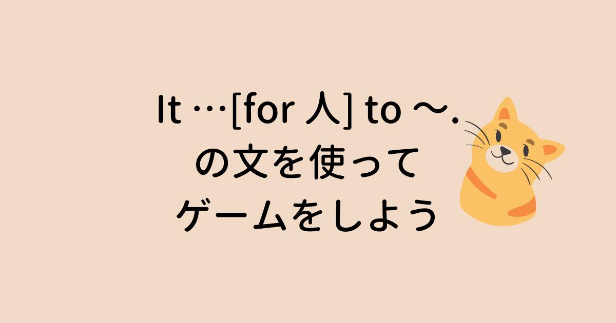 It … for 人 to ~ の文を使ってゲームをしよう